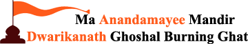 Ma Anandamayee Mandir – Dwarikanath Ghoshal Burning Ghat